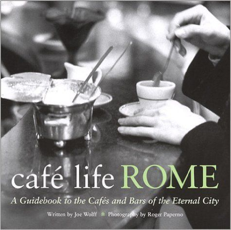 Café Life Rome: A Guidebook to the Cafés and Bars of the Eternal City (Cafe Life): Joe Wolff, Roger Paperno: 9781566564229: Amazon.com: Books