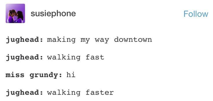 *bangs on piano* //// jughead: making my way downtown Jughead: walking fast Ms grundy: hi Jughead: fuCKING SPRINTING