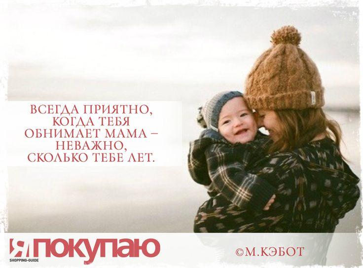 «Всегда приятно, когда тебя обнимает мама — неважно, сколько тебе лет». - © М.Кэбот http://www.yapokupayu.ru
