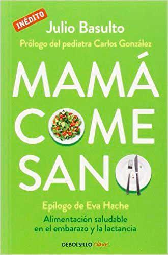 Mamá come sano: Alimentación saludable en el embarazo y la lactancia Autor: Julio Basulto