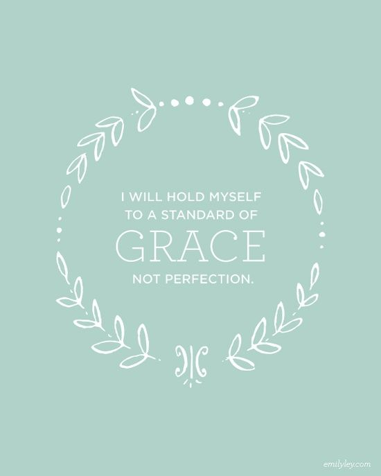 """""""I will hold myself to a standard of grace, not perfection."""" (while still striving for excellence) ;)"""
