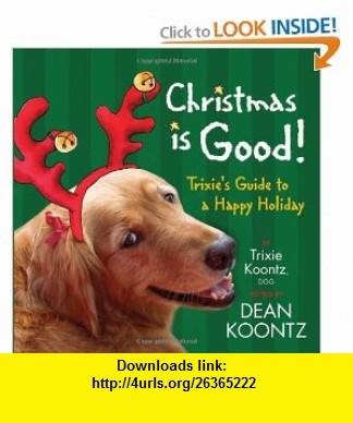 Christmas Is Good Trixies Guide to a Happy Holiday Trixie Koontz, Dean Koontz , ISBN-10: 1401322948  ,  , ASIN: B003BVK2R6 , tutorials , pdf , ebook , torrent , downloads , rapidshare , filesonic , hotfile , megaupload , fileserve