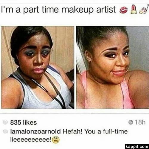I'm a part time makeup artist  Hefah! You a full-time lieeeeeeeeee!