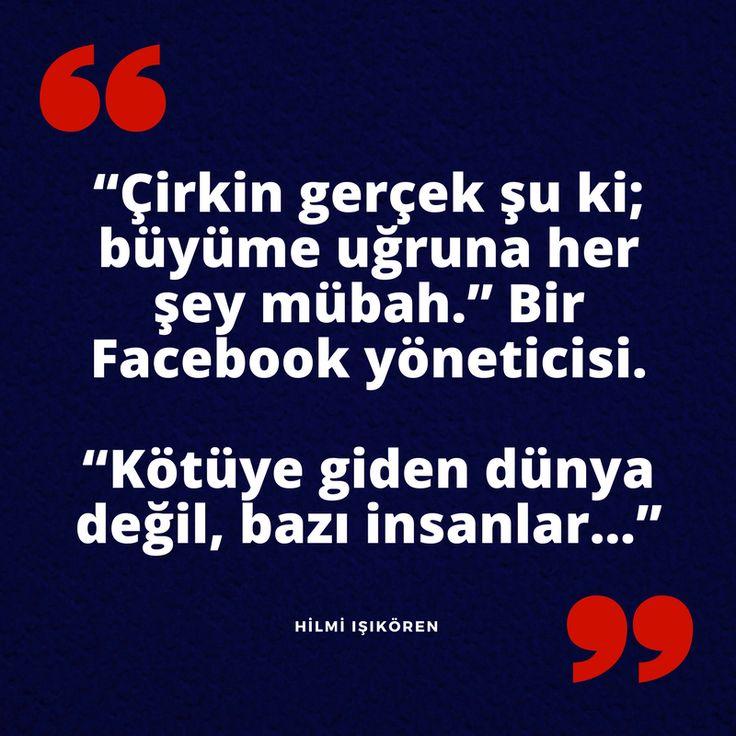 """""""Çirkin gerçek şu ki; büyüme uğruna her şey mübah."""" Bir #Facebook yöneticisi. """"Kötüye giden dünya değil, bazı insanlar…"""" Hilmi Işıkören  #bilinç #Facebook #motivasyon #hilmiisikoren"""