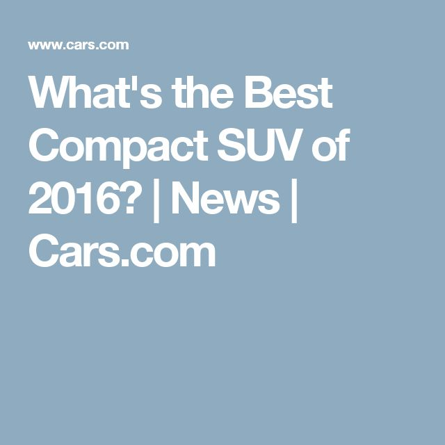 What's the Best Compact SUV of 2016? | News | Cars.com