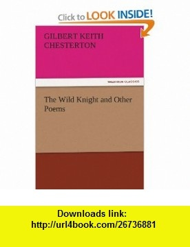 The Wild Knight and Other Poems (9783842445475) Gilbert Keith Chesterton , ISBN-10: 3842445474  , ISBN-13: 978-3842445475 ,  , tutorials , pdf , ebook , torrent , downloads , rapidshare , filesonic , hotfile , megaupload , fileserve