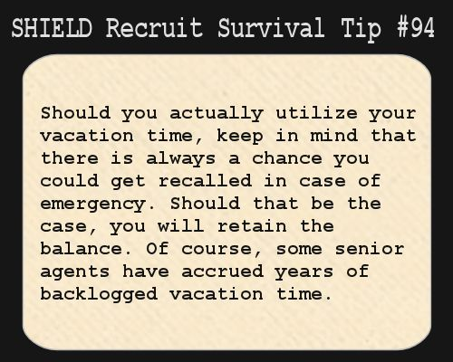 S.H.I.E.L.D. Recruit Survival Tip #94:Should you actually utilize your vacation time, keep in mind that there is always a chance you could get recalled in case of emergency. Should that be the case, you will retain the balance. Of course, some senior agents have accrued years of backlogged vacation time.
