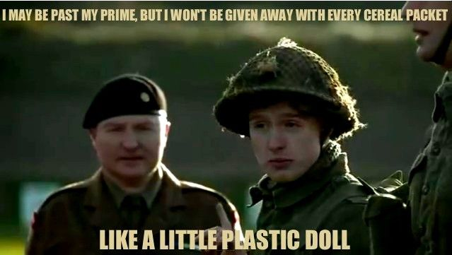 I may be past my prime, but I won't be given away with every cereal packet like a little plastic doll!-Private Lomax BBC Privates