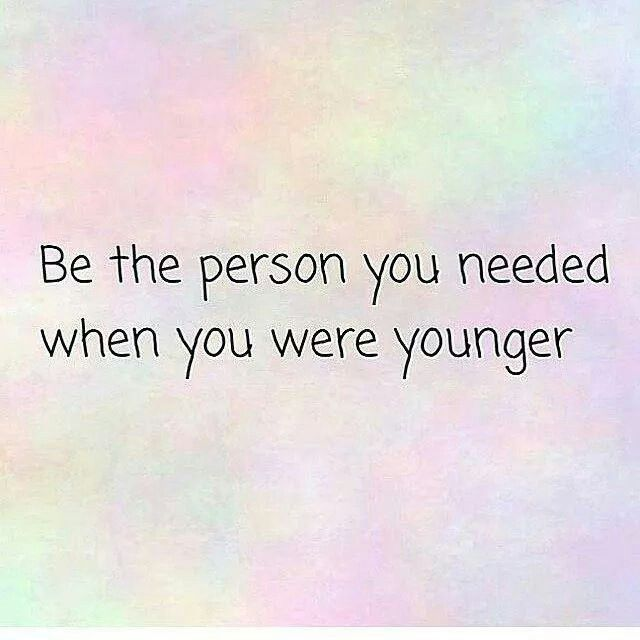 Be the person you needed when you were younger. Live. Laugh. Love