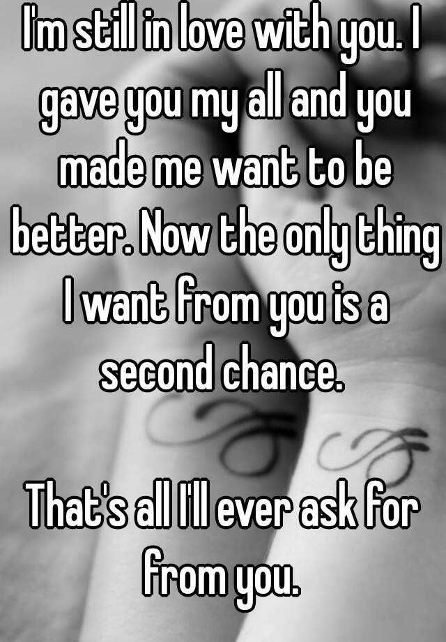 I M Still In Love With You I Gave You My All And You Made Me Want To Be Better Now The Onl Second Chance Relationship Quotes Chance Quotes Apologizing Quotes