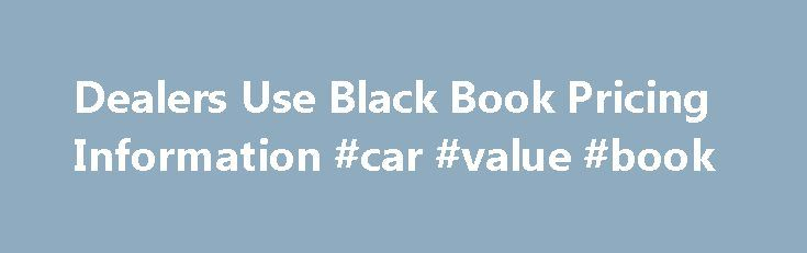 Dealers Use Black Book Pricing Information #car #value #book http://car-auto.nef2.com/dealers-use-black-book-pricing-information-car-value-book/  #black book car values # Dealers Use Black Book Pricing Information So you go into a dealership armed with the Kelley Blue Book value of a car thinking you have all the information? Wrong. Dealers use the prices listed in…Continue Reading