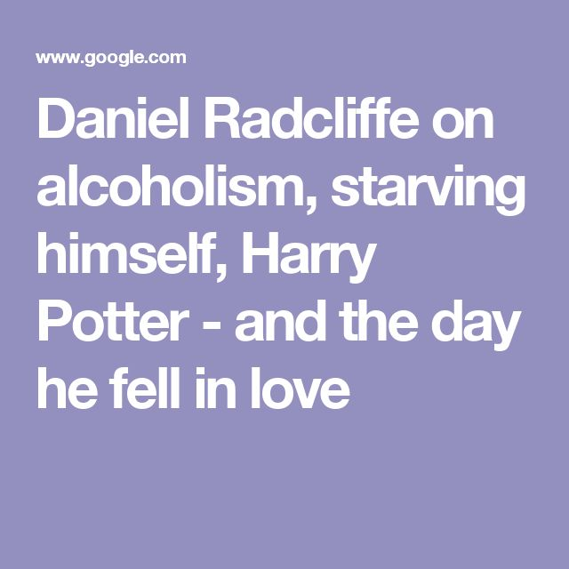 Daniel Radcliffe on alcoholism, starving himself, Harry Potter - and the day he fell in love