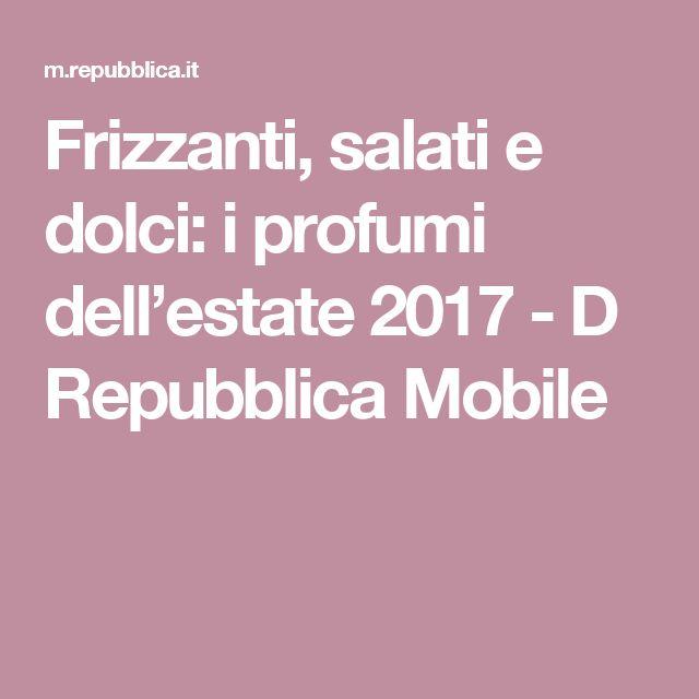 Frizzanti, salati e dolci: i profumi dell'estate 2017 - D Repubblica Mobile