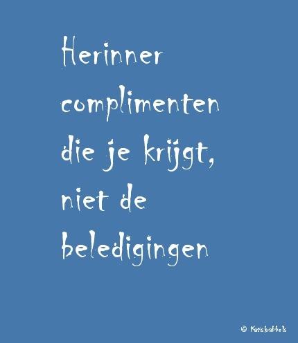Herinner de complimenten die je krijgt, niet de beledigingen.