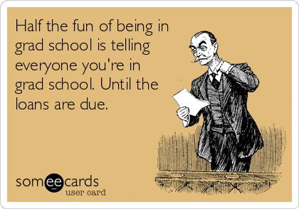 Half the fun of being in grad school is telling everyone you're in grad school. Until the loans are due.