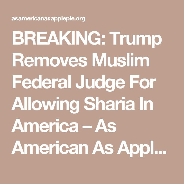BREAKING: Trump Removes Muslim Federal Judge For Allowing Sharia In America – As American As Apple Pie