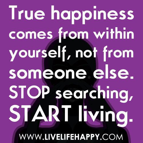 True happiness comes from within yourself, not from someone else. Stop searching, start living. https://www.flickr.com/photos/deeplifequotes/7049074751