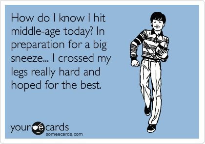 How do I know I hit middle-age today? In preparation for a big sneeze . . . I crossed my legs really hard and hoped for the best. LOL