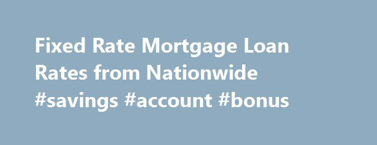 Fixed Rate Mortgage Loan Rates from Nationwide #savings #account #bonus http://savings.remmont.com/fixed-rate-mortgage-loan-rates-from-nationwide-savings-account-bonus/  Lock in a Fixed Mortgage With a Low Interest Rate Get nationally competitive interest rates...