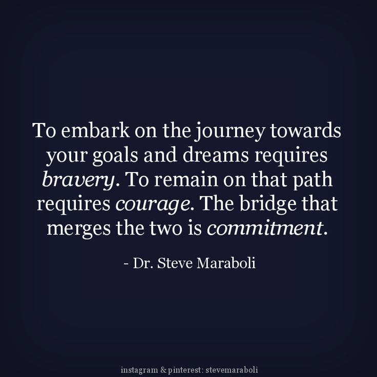 """""""To embark on the journey towards your goals and dreams requires bravery. To remain on that path requires courage. The bridge that merges the two is commitment."""" - Steve Maraboli #quote"""