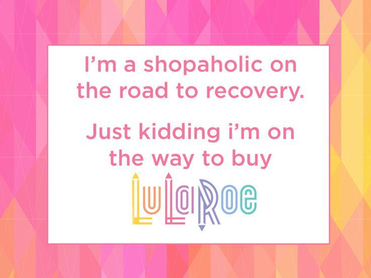 15 LuLaRoe Shopping Memes - I'm a shopaholic on the road to recovery. Just kidding i'm on the way to buy LuLaRoe.