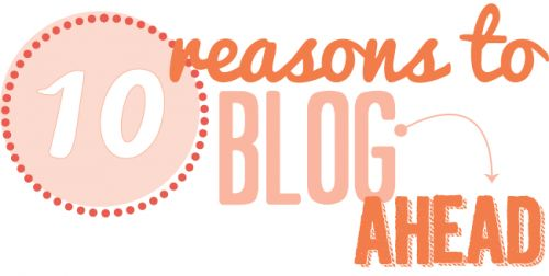 10 reasons to blog ahead (from Bonnie Christine at Coming Home to Roost)