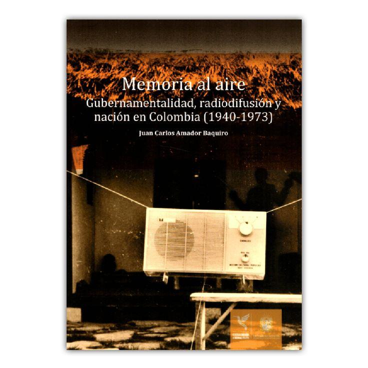 Memoria al aire. Gubernamentalidad, radiodifusión y nación en Colombia – Juan Carlos Amador Baquiro – Universidad Distrital Francisco José de Caldas www.librosyeditores.com Editores y distribuidores.