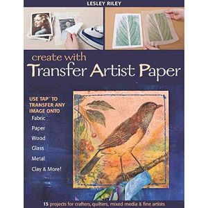 Create with Transfer Artist Paper: 15 Projects for Crafters, Quilters, Mixed Media & Fine Artists