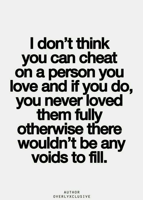 I don't think you can cheat on a person you love and if you do , you never loved them fully otherwise there wouldn't be any voids to fill