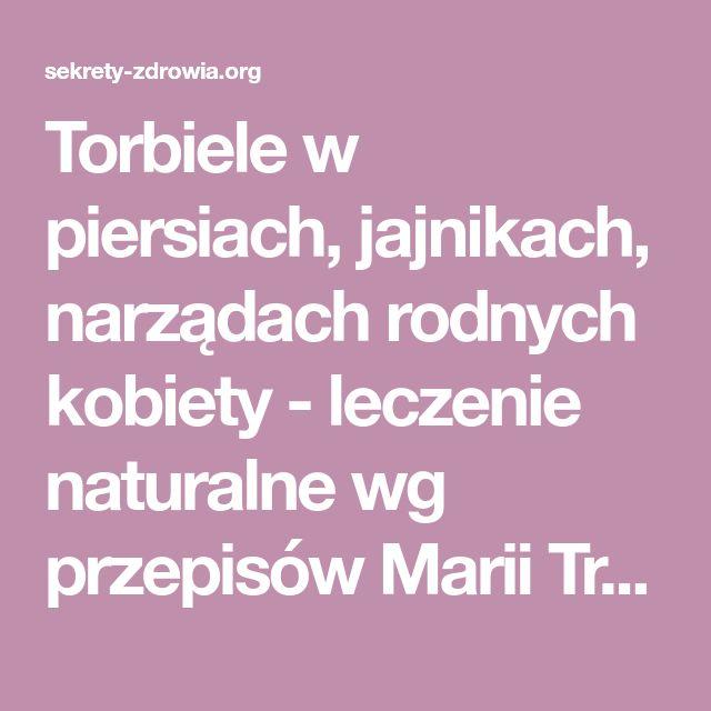 Torbiele w piersiach, jajnikach, narządach rodnych kobiety - leczenie naturalne wg przepisów Marii Treben, dr Jadwigi Górnickiej