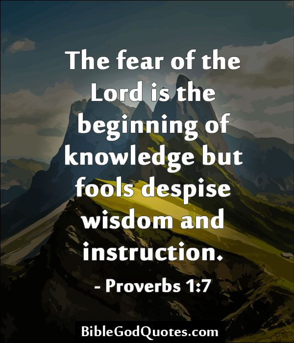 The fear of the Lord is the beginning of knowledge but fools despise wisdom and instruction. - Proverbs 1:7  BibleGodQuotes.com