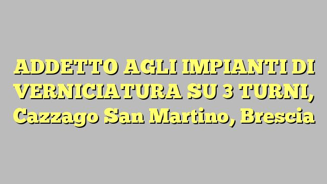 ADDETTO AGLI IMPIANTI DI VERNICIATURA SU 3 TURNI, Cazzago San Martino, Brescia