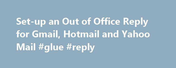 Set-up an Out of Office Reply for Gmail, Hotmail and Yahoo Mail #glue #reply http://reply.remmont.com/set-up-an-out-of-office-reply-for-gmail-hotmail-and-yahoo-mail-glue-reply/  Set-up an Out of Office Reply for Gmail, Hotmail and Yahoo Mail Include the necessary information. In your auto-reply, you need to include everything that the person trying to contact you may need. Obviously, you will say that you are out of the office. You can then say how long you will be gone, and […]