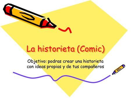 La historieta (Comic) Objetivo: podras crear una historieta con ideas propias y de tus compañeros.