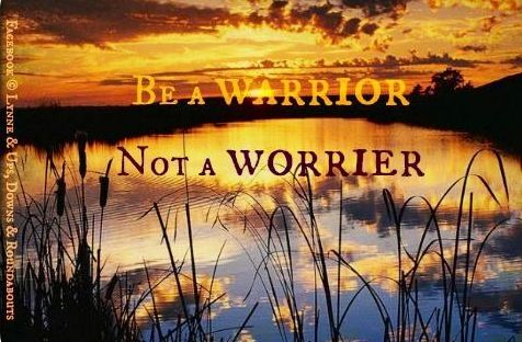 """""""Be a warrior, not a worrier"""" quote via Ups, Downs, & Roundabouts at www.Facebook.com/UpsDownsRoundabouts"""