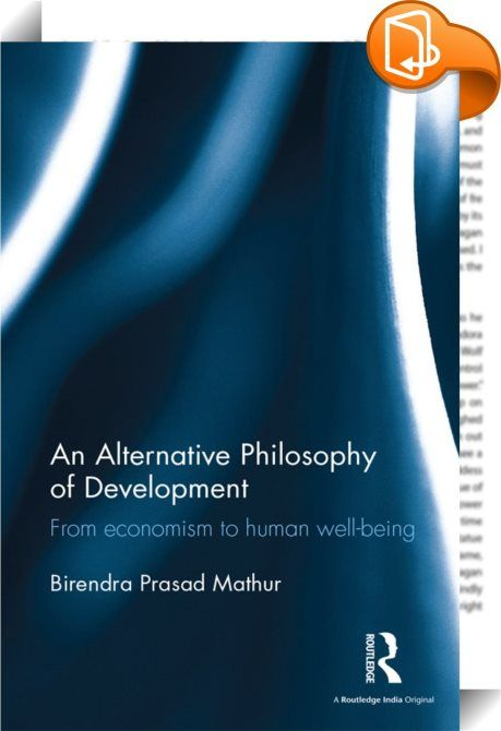 An Alternative Philosophy of Development    :  While development has been the foremost agenda before successive governments in India, it has been viewed narrowly–from the perspective of economic development and particularly in terms of gross domestic product (GDP). This book questions such an approach. It breaks from the conventional wisdom of GDP growth as being a definitive measure of the success of a country's policies and offers an alternative development philosophy.  The author ...