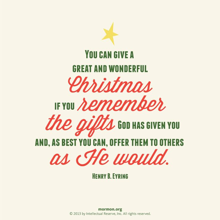 """You can give a great and wonderful Christmas if you remember the gifts God has given you, and as best you can, offer them to others as He would."" –Henry B. Eyring"