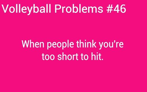 volleyball problems!  ALL THE TIME, I used to get looked over.  made me laugh