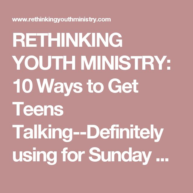 RETHINKING YOUTH MINISTRY: 10 Ways to Get Teens Talking--Definitely using for Sunday School and Youth Meetings