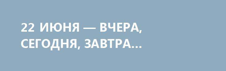 22 ИЮНЯ — ВЧЕРА, СЕГОДНЯ, ЗАВТРА… http://rusdozor.ru/2016/06/22/22-iyunya-vchera-segodnya-zavtra/  Читая в газетах западные цитаты о «российской угрозе», сразу должны вспоминать немецкую ноту 1941 года – идейная основа у агрессивной русофобии не поменялась…    Сегодня – 22 июня, 75-я годовщина нападения нацистской Германии на Советский Союз. И в ...