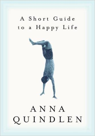 Seriously. It is short. And reminds you of how little it takes to be happy! A Short Guide to a Happy Life: Anna Quindlen: http://amzn.to/1TxuTZP