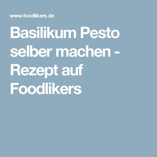 Basilikum Pesto selber machen - Rezept auf Foodlikers