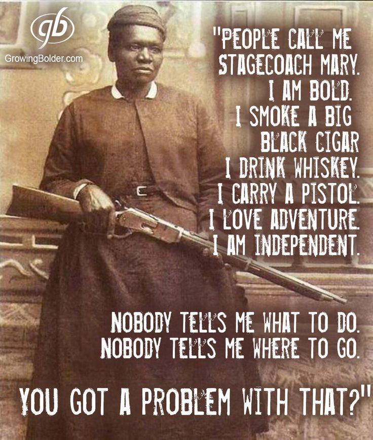 "Mary Fields was born a slave in Tennessee in 1832. Freed after the Civil War, she moved west and settled in Montana. In 1895, at 60 years old, Fields was hired as a mail carrier because she was the fastest applicant to hitch a team of six horses. She never missed a day, and her reliability earned her the nickname ""Stagecoach Mary."" If the snow was too deep for her horses, Fields delivered the mail on  snowshoes carrying the sacks on her shoulders."