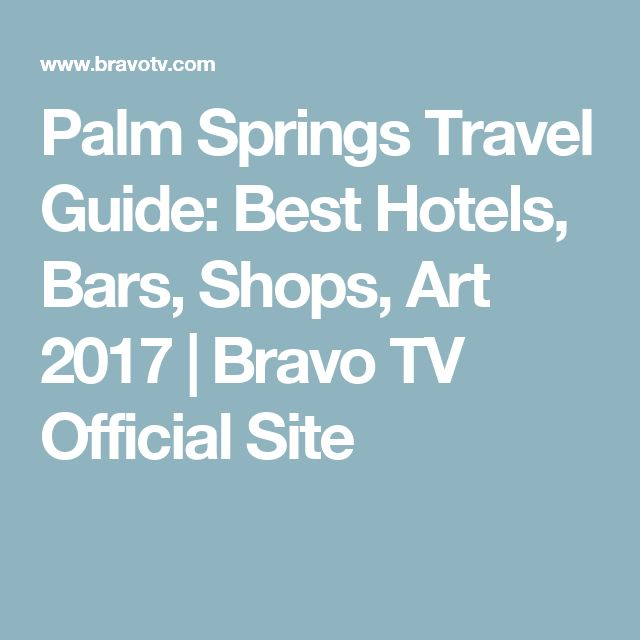 Palm Springs Travel Guide: Best Hotels, Bars, Shops, Art 2017 | Bravo TV Official Site