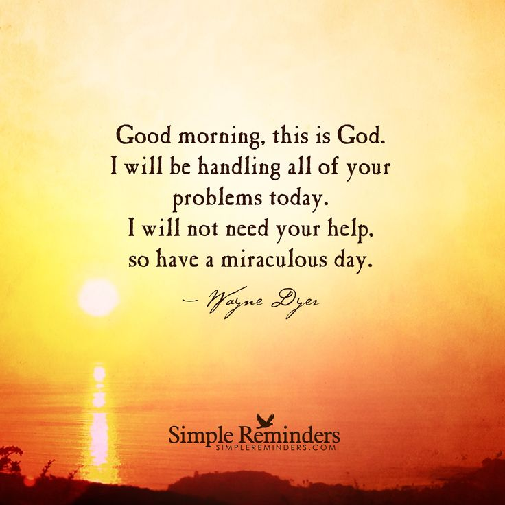 Good morning, this is God. I will be handling all of your problems today. I will not need your help, so have a miraculous day. — Wayne Dyer
