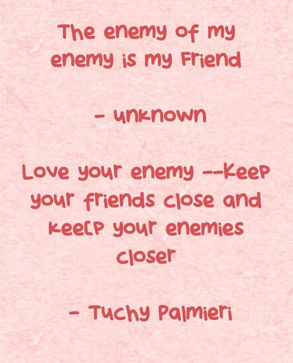 The enemy of my enemy is my Friend – unknown Love your enemy --Keep your friends close and kee[p your enemies closer - Tuchy Palmieri