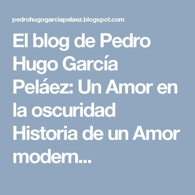 El blog de Pedro Hugo García Peláez: Un Amor en la oscuridad Historia de un Amor modern...