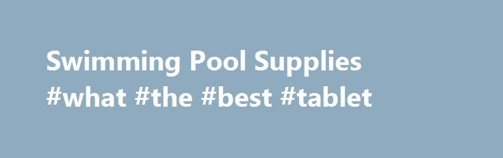 Swimming Pool Supplies #what #the #best #tablet http://tablet.remmont.com/swimming-pool-supplies-what-the-best-tablet/  Our above ground pools make everyday a vacation. Your backyard will become a vacation paradise for fun filled days with your family and friends. CPP. above ground pools make an inviting, refreshing morning swim, a cool afternoon dip, or just relaxation any time of the day. Our Above Ground Pool products are engineered to highest […]