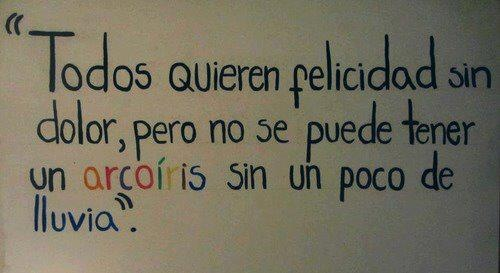 EVERYONE WANTS HAPPINESS WITHOUT PAIN .. BUT YOU CAN´T HAVE A RAINBOW WITHOUT A LITTLE RAIN. :) :)