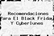 http://tecnoautos.com/wp-content/uploads/imagenes/tendencias/thumbs/recomendaciones-para-el-black-friday-y-cyberlunes.jpg Black Friday. Recomendaciones para el Black Friday y Cyberlunes, Enlaces, Imágenes, Videos y Tweets - http://tecnoautos.com/actualidad/black-friday-recomendaciones-para-el-black-friday-y-cyberlunes/
